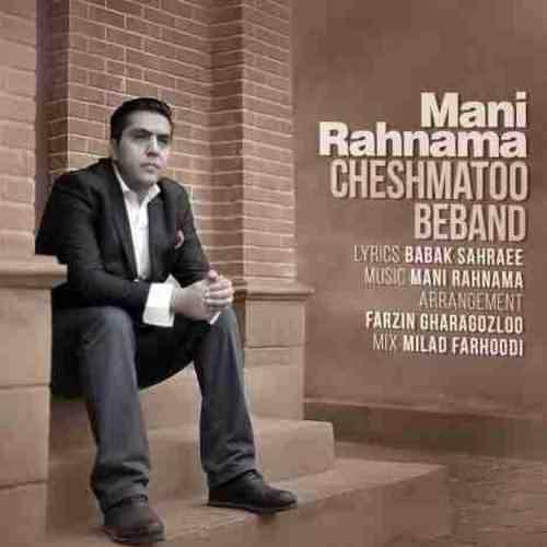 Mani Rahnama Cheshmato Beband دانلود آهنگ مانی رهنما چشماتو ببند